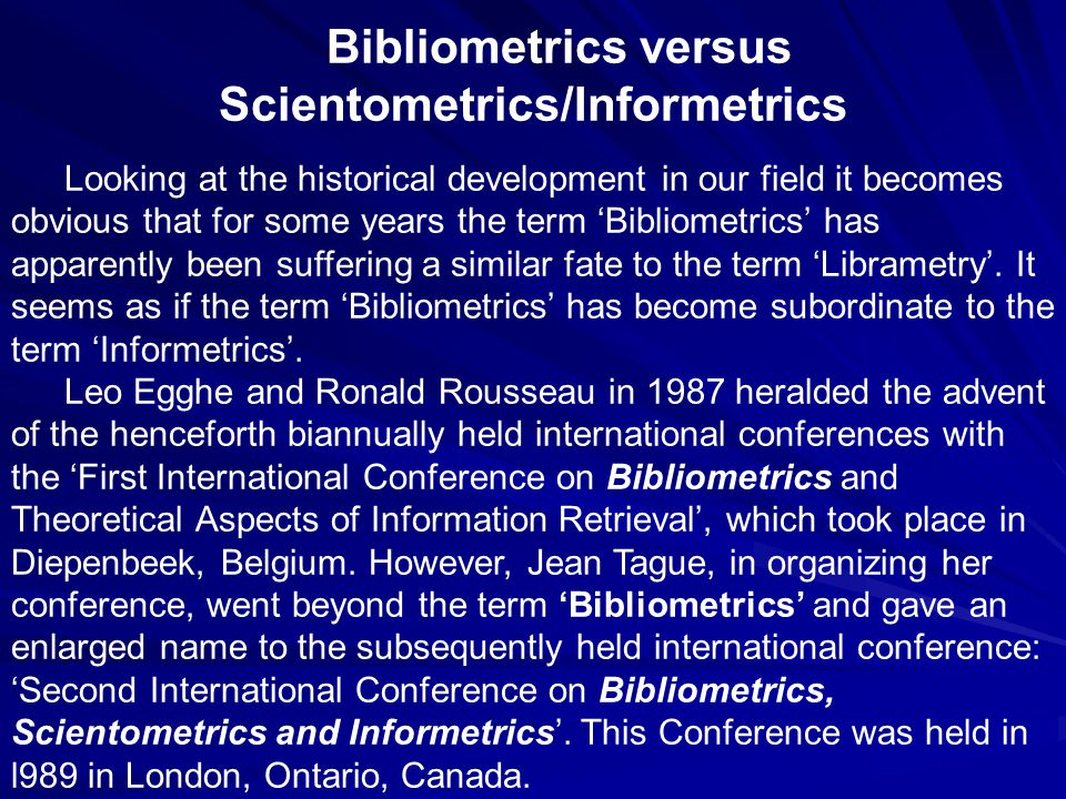 Bibliometrics versus Scientometrics/Informetrics Looking at the historical development in our field it becomes obvious that for some years the term 'Bibliometrics' has apparently been suffering a similar fate to the term 'Librametry'.