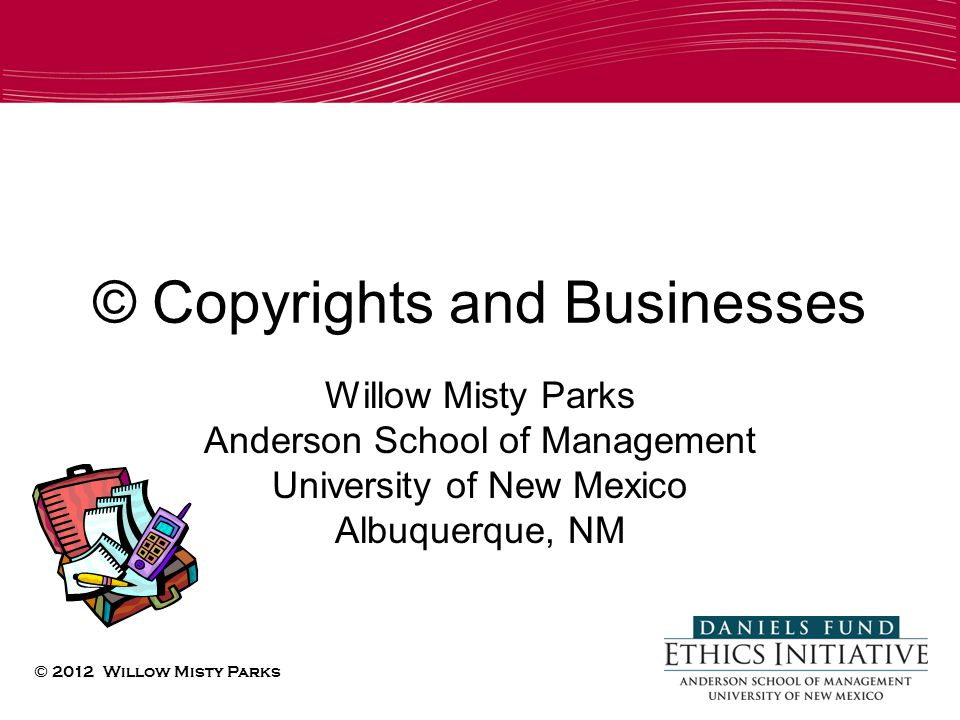 © Copyrights and Businesses Willow Misty Parks Anderson School of Management University of New Mexico Albuquerque, NM © 2012 Willow Misty Parks