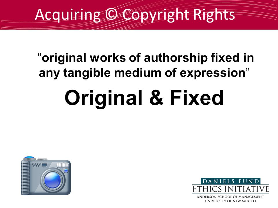 Acquiring © Copyright Rights original works of authorship fixed in any tangible medium of expression Original & Fixed