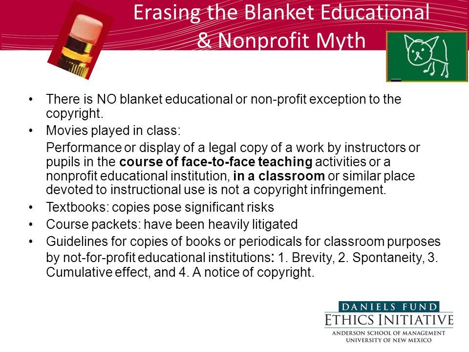 Erasing the Blanket Educational & Nonprofit Myth There is NO blanket educational or non-profit exception to the copyright.