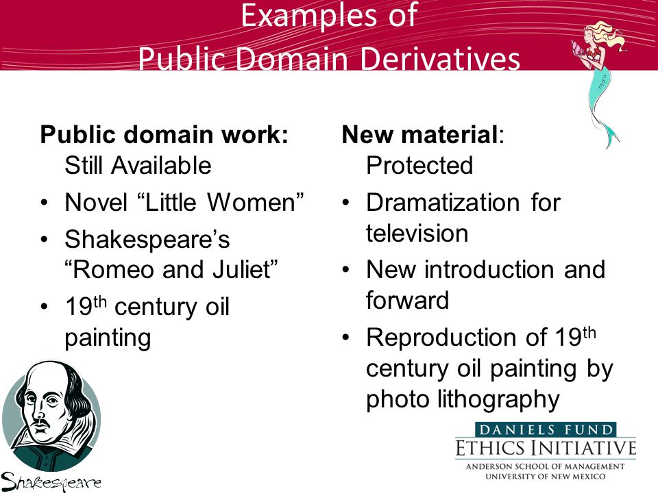 Examples of Public Domain Derivatives Public domain work: Still Available Novel Little Women Shakespeare's Romeo and Juliet 19 th century oil painting New material: Protected Dramatization for television New introduction and forward Reproduction of 19 th century oil painting by photo lithography