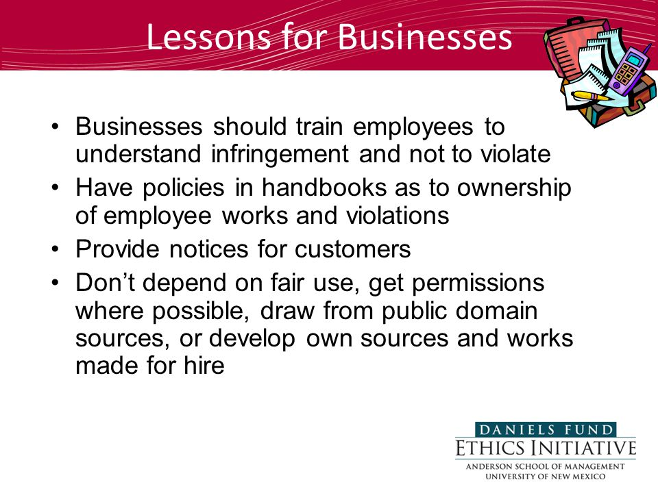 Lessons for Businesses Businesses should train employees to understand infringement and not to violate Have policies in handbooks as to ownership of employee works and violations Provide notices for customers Don't depend on fair use, get permissions where possible, draw from public domain sources, or develop own sources and works made for hire