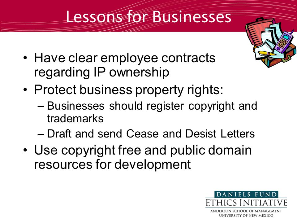 Lessons for Businesses Have clear employee contracts regarding IP ownership Protect business property rights: –Businesses should register copyright and trademarks –Draft and send Cease and Desist Letters Use copyright free and public domain resources for development
