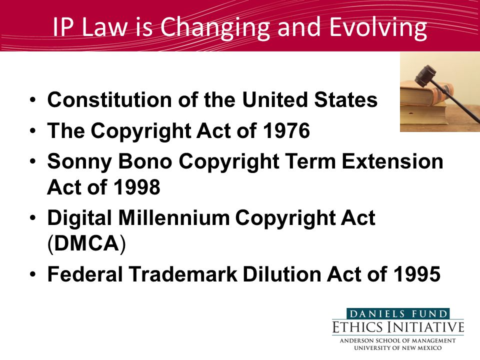 IP Law is Changing and Evolving Constitution of the United States The Copyright Act of 1976 Sonny Bono Copyright Term Extension Act of 1998 Digital Millennium Copyright Act (DMCA) Federal Trademark Dilution Act of 1995