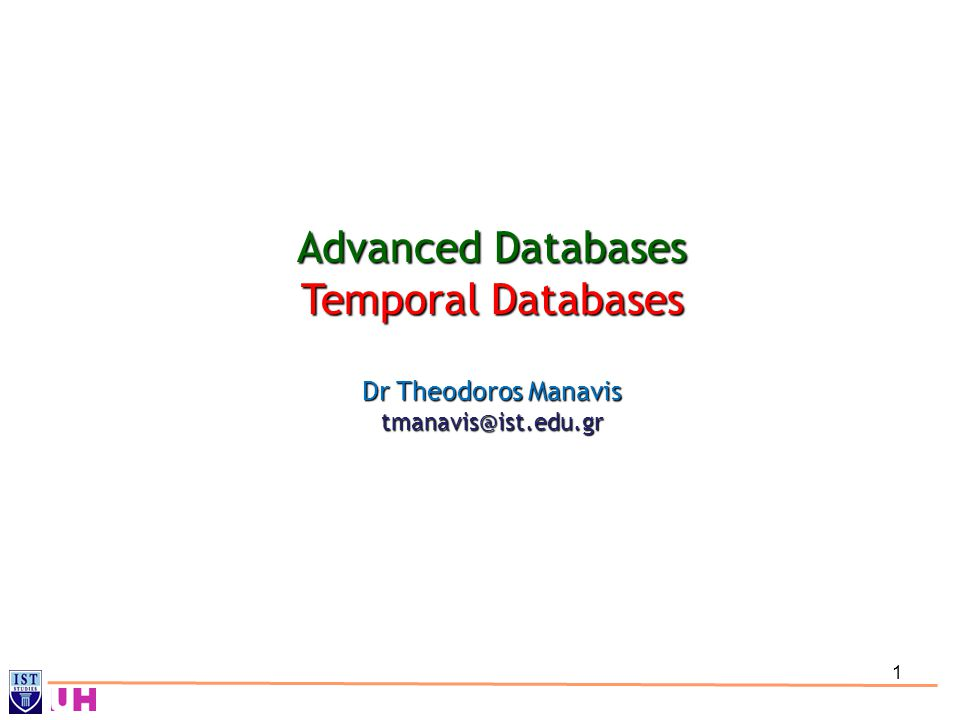 1 Advanced Databases Temporal Databases Dr Theodoros Manavis tmanavis@ist.edu.gr