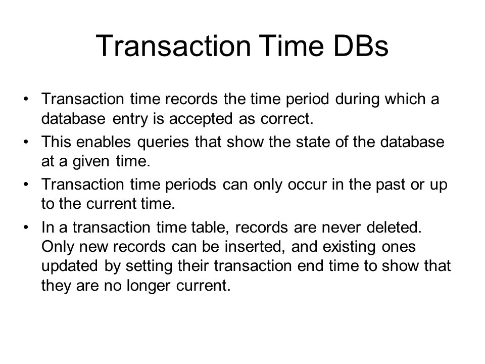 Transaction Time DBs Transaction time records the time period during which a database entry is accepted as correct. This enables queries that show the