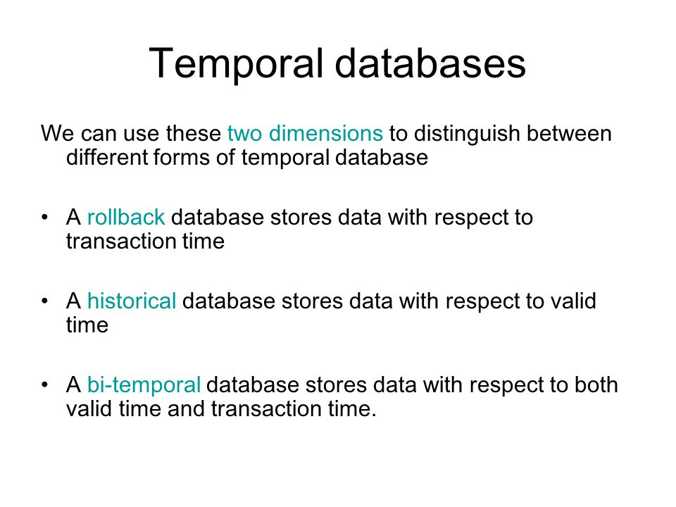 Temporal databases We can use these two dimensions to distinguish between different forms of temporal database A rollback database stores data with re