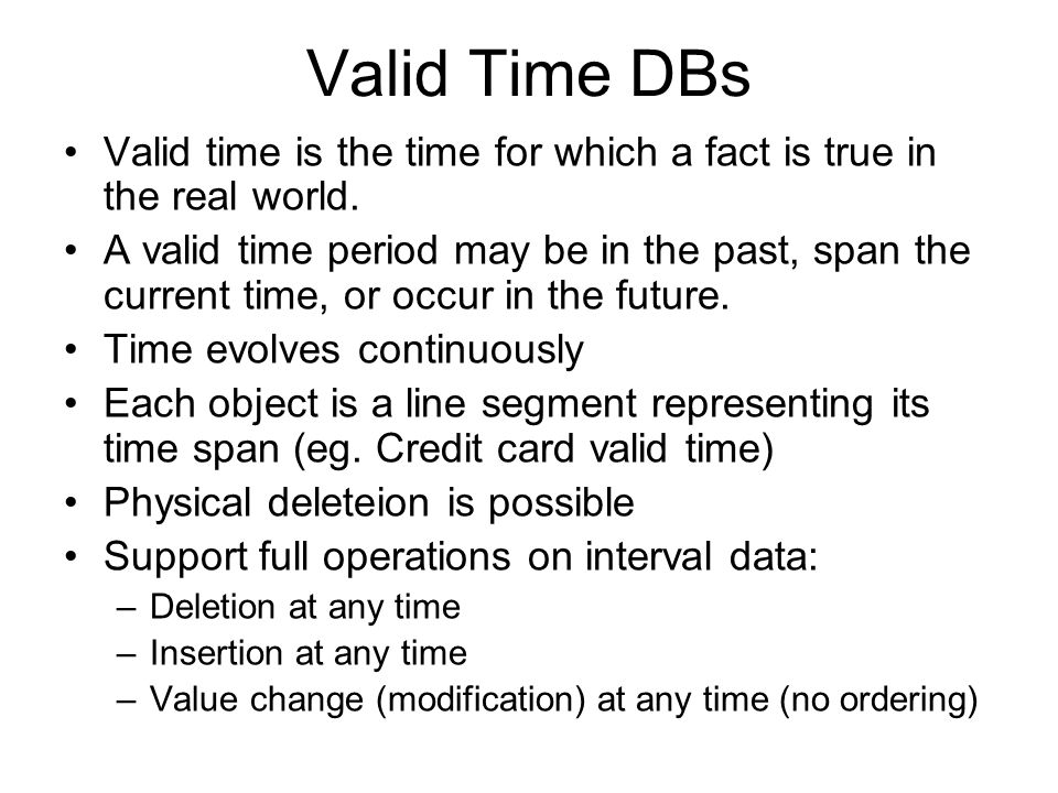 Valid Time DBs Valid time is the time for which a fact is true in the real world. A valid time period may be in the past, span the current time, or oc