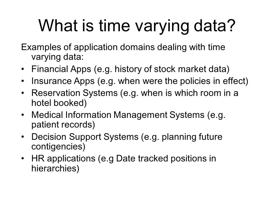 What is time varying data? Examples of application domains dealing with time varying data: Financial Apps (e.g. history of stock market data) Insuranc