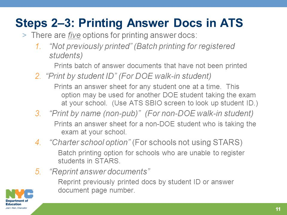 11 Steps 2–3: Printing Answer Docs in ATS >There are five options for printing answer docs: 1. Not previously printed (Batch printing for registered students) Prints batch of answer documents that have not been printed 2. Print by student ID (For DOE walk-in student) Prints an answer sheet for any student one at a time.