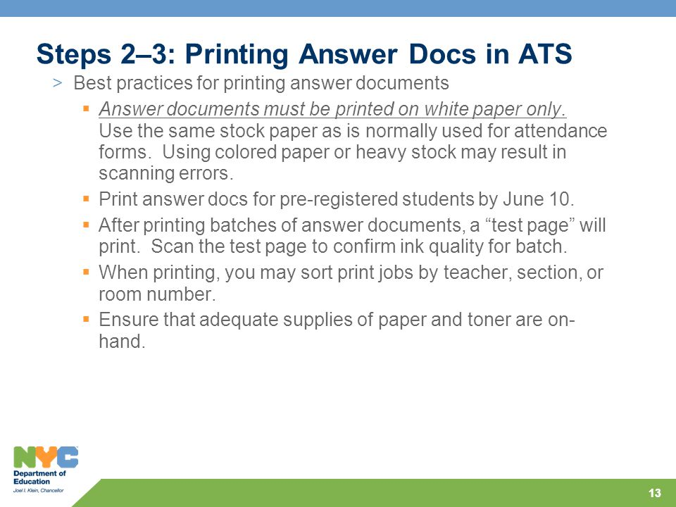 13 Steps 2–3: Printing Answer Docs in ATS >Best practices for printing answer documents  Answer documents must be printed on white paper only.