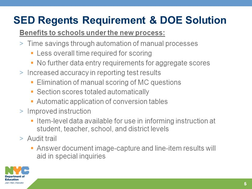 55 SED Regents Requirement & DOE Solution >Time savings through automation of manual processes  Less overall time required for scoring  No further data entry requirements for aggregate scores >Increased accuracy in reporting test results  Elimination of manual scoring of MC questions  Section scores totaled automatically  Automatic application of conversion tables >Improved instruction  Item-level data available for use in informing instruction at student, teacher, school, and district levels >Audit trail  Answer document image-capture and line-item results will aid in special inquiries Benefits to schools under the new process:
