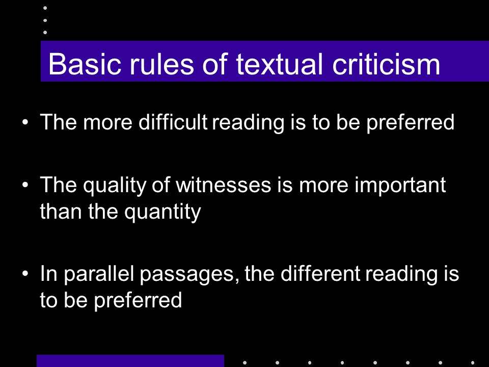 Basic rules of textual criticism The more difficult reading is to be preferred The quality of witnesses is more important than the quantity In parallel passages, the different reading is to be preferred
