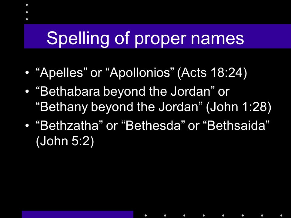 Spelling of proper names Apelles or Apollonios (Acts 18:24) Bethabara beyond the Jordan or Bethany beyond the Jordan (John 1:28) Bethzatha or Bethesda or Bethsaida (John 5:2)