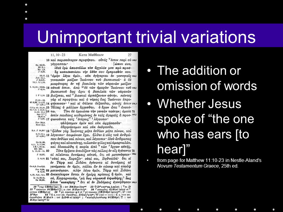 Unimportant trivial variations The addition or omission of words Whether Jesus spoke of the one who has ears [to hear] from page for Matthew 11:10-23 in Nestle-Aland's Novum Testamentum Graece, 25th ed.
