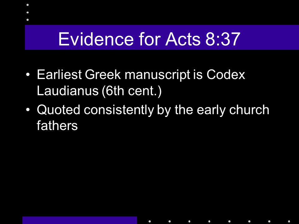 Evidence for Acts 8:37 Earliest Greek manuscript is Codex Laudianus (6th cent.) Quoted consistently by the early church fathers
