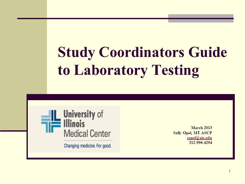 1 Study Coordinators Guide to Laboratory Testing March 2013 Sally Opel, MT ASCP sopel@uic.edu 312-996-4294