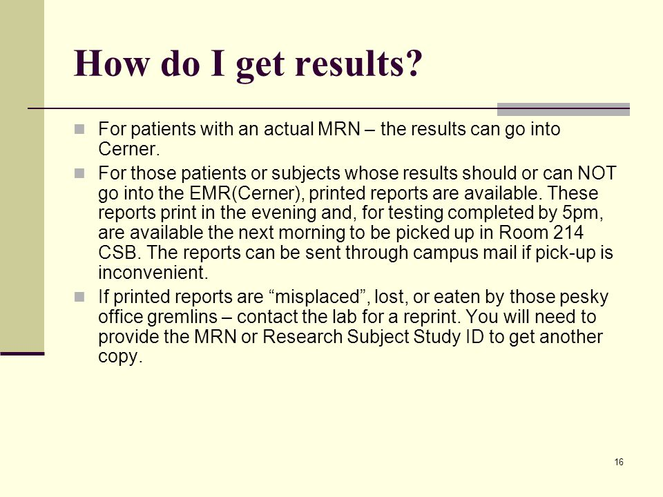 16 How do I get results? For patients with an actual MRN – the results can go into Cerner. For those patients or subjects whose results should or can