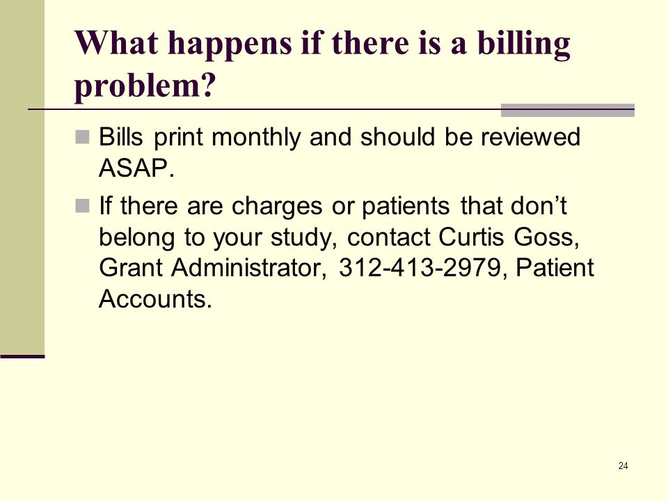24 What happens if there is a billing problem.Bills print monthly and should be reviewed ASAP.