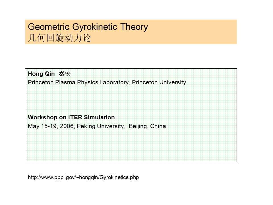 Geometric Gyrokinetic Theory 几何回旋动力论 Hong Qin 秦宏 Princeton Plasma Physics Laboratory, Princeton University Workshop on ITER Simulation May 15-19, 2006, Peking University, Beijing, China http://www.pppl.gov/~hongqin/Gyrokinetics.php