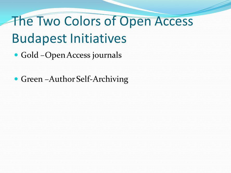 The Two Colors of Open Access Budapest Initiatives Gold –Open Access journals Green –Author Self-Archiving