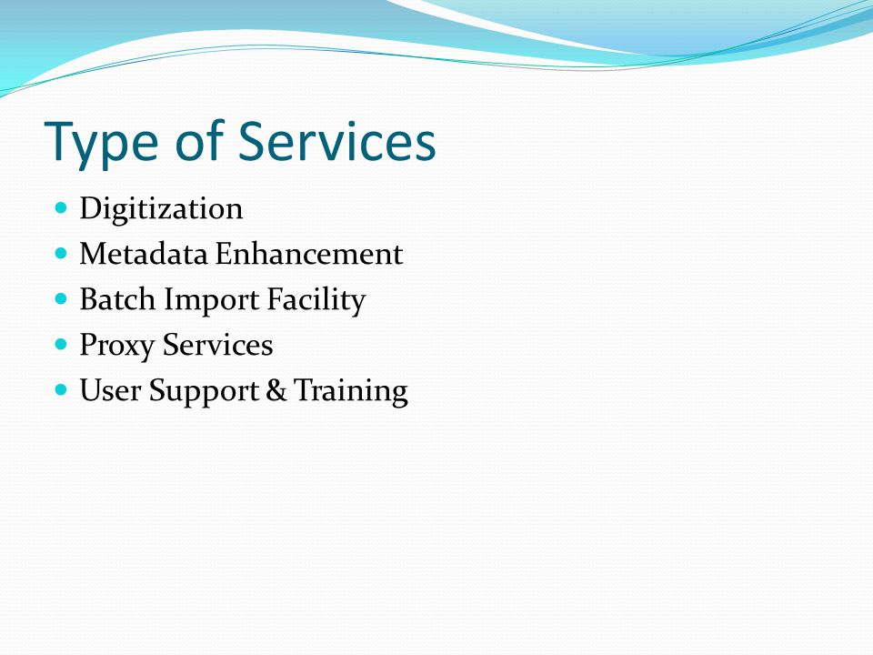 Type of Services Digitization Metadata Enhancement Batch Import Facility Proxy Services User Support & Training