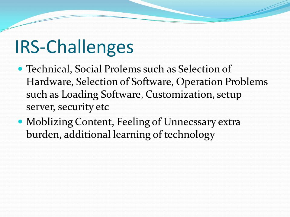IRS-Challenges Technical, Social Prolems such as Selection of Hardware, Selection of Software, Operation Problems such as Loading Software, Customizat