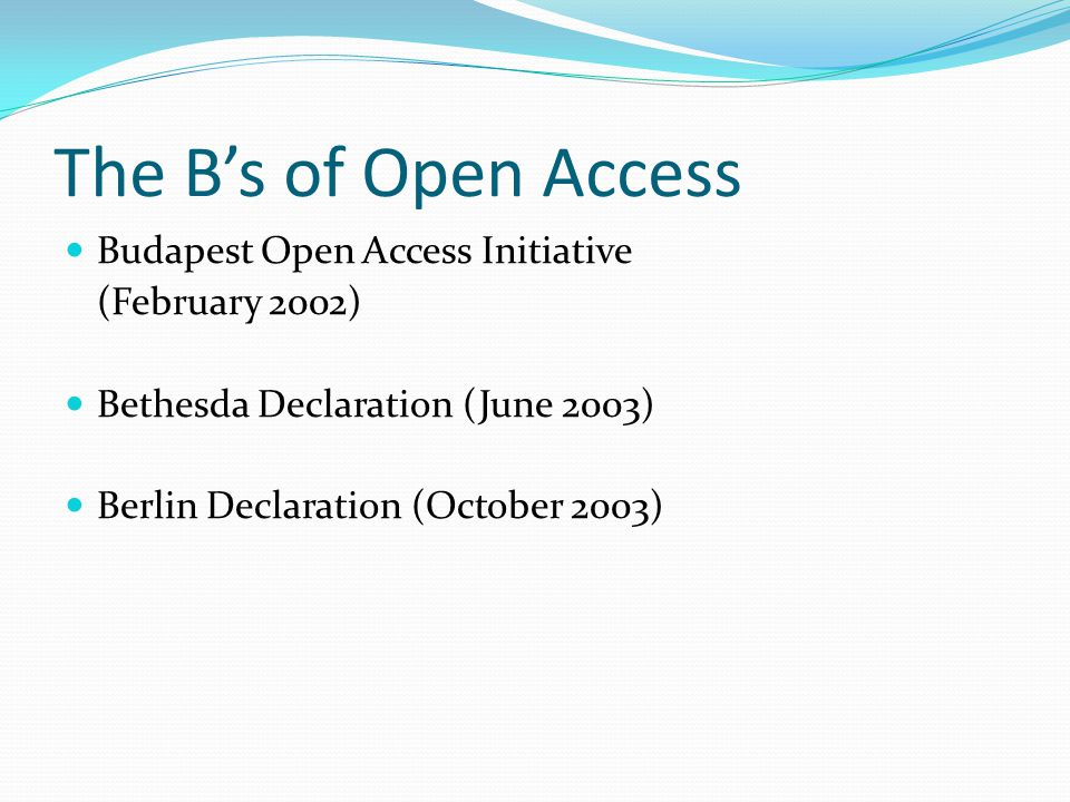 The B's of Open Access Budapest Open Access Initiative (February 2002) Bethesda Declaration (June 2003) Berlin Declaration (October 2003)