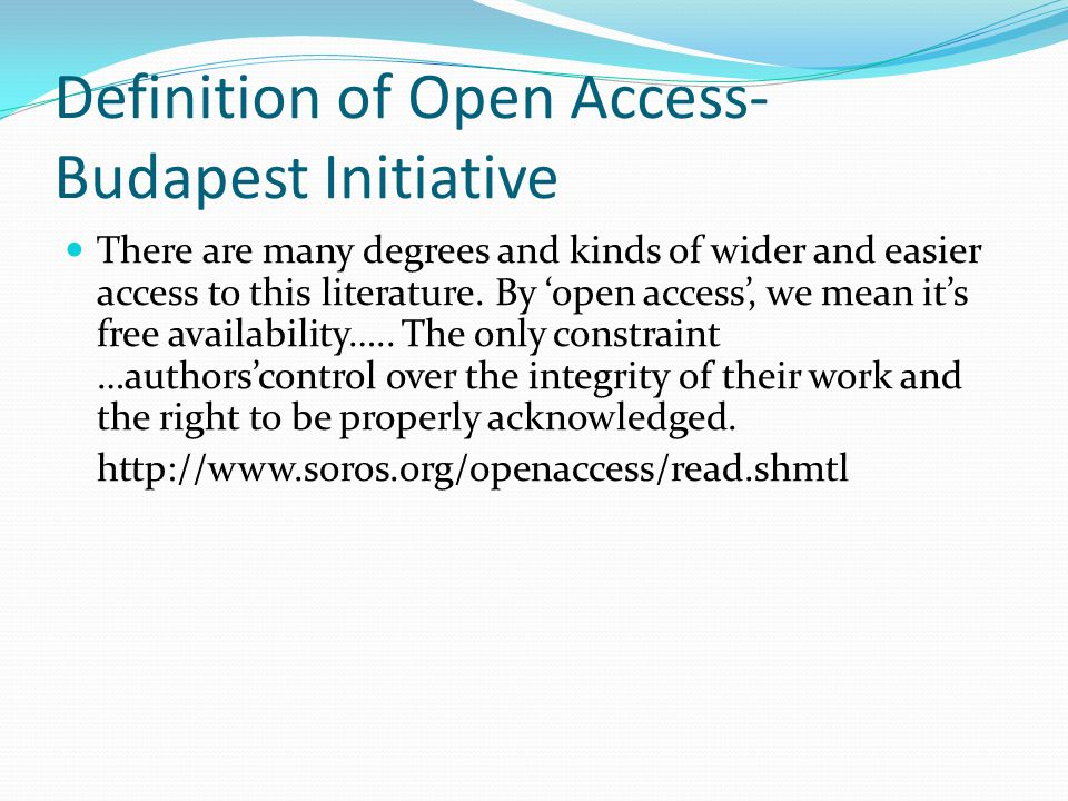 Definition of Open Access- Budapest Initiative There are many degrees and kinds of wider and easier access to this literature. By 'open access', we me