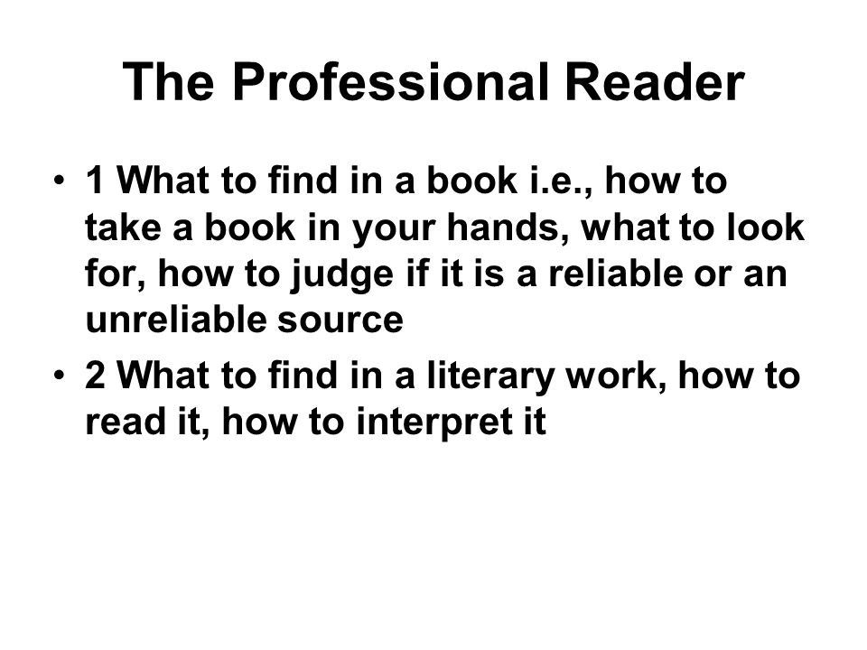 The Professional Reader 1 What to find in a book i.e., how to take a book in your hands, what to look for, how to judge if it is a reliable or an unre