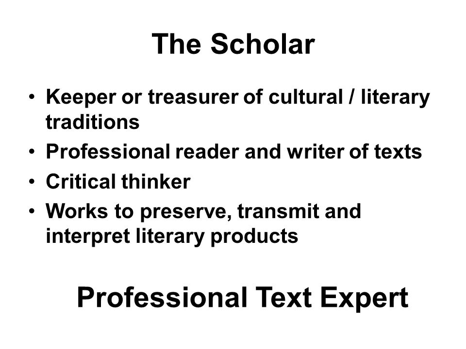 The Scholar Keeper or treasurer of cultural / literary traditions Professional reader and writer of texts Critical thinker Works to preserve, transmit