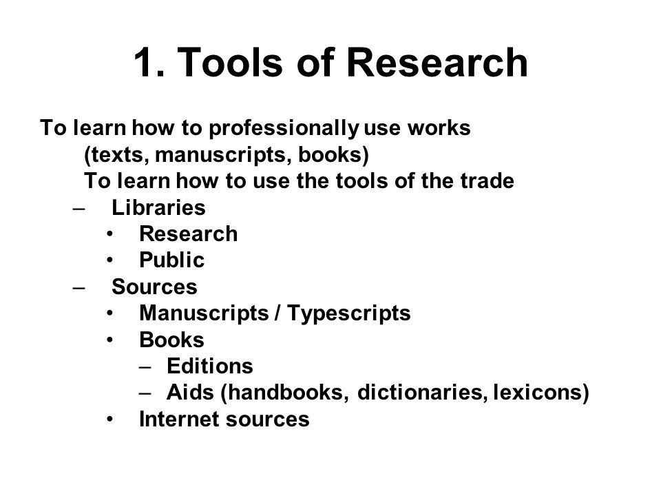 1. Tools of Research To learn how to professionally use works (texts, manuscripts, books) To learn how to use the tools of the trade –Libraries Resear