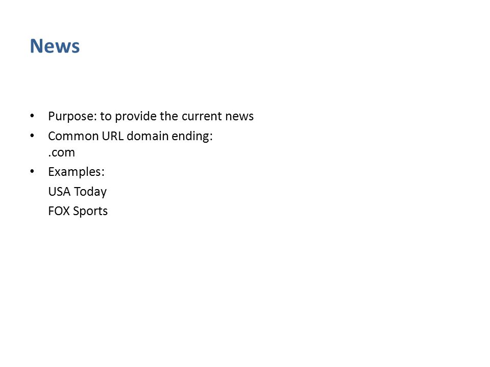 News Purpose: to provide the current news Common URL domain ending:.com Examples: USA Today FOX Sports