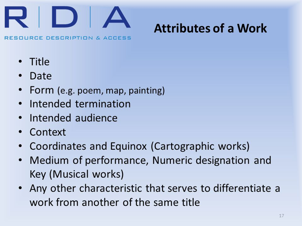 Attributes of a Work Title Date Form (e.g. poem, map, painting) Intended termination Intended audience Context Coordinates and Equinox (Cartographic w