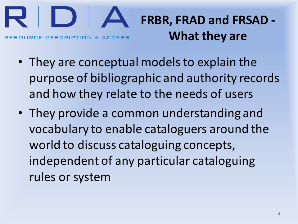 FRBR, FRAD and FRSAD - What they are They are conceptual models to explain the purpose of bibliographic and authority records and how they relate to t