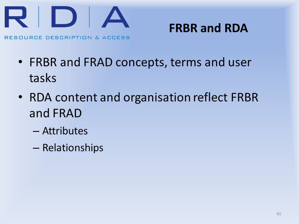FRBR and RDA FRBR and FRAD concepts, terms and user tasks RDA content and organisation reflect FRBR and FRAD – Attributes – Relationships 40