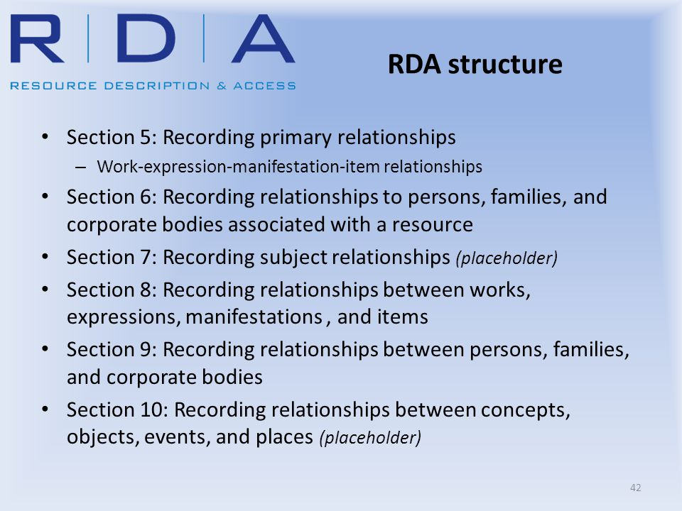 RDA structure Section 5: Recording primary relationships – Work-expression-manifestation-item relationships Section 6: Recording relationships to pers