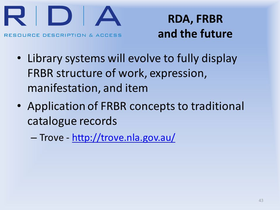 RDA, FRBR and the future Library systems will evolve to fully display FRBR structure of work, expression, manifestation, and item Application of FRBR