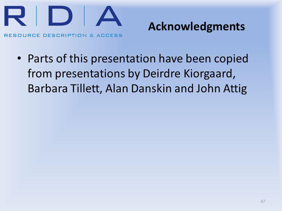 Acknowledgments Parts of this presentation have been copied from presentations by Deirdre Kiorgaard, Barbara Tillett, Alan Danskin and John Attig 47