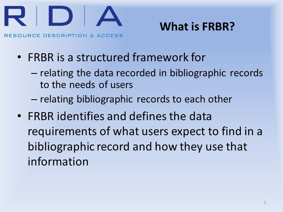 What is FRBR? FRBR is a structured framework for – relating the data recorded in bibliographic records to the needs of users – relating bibliographic