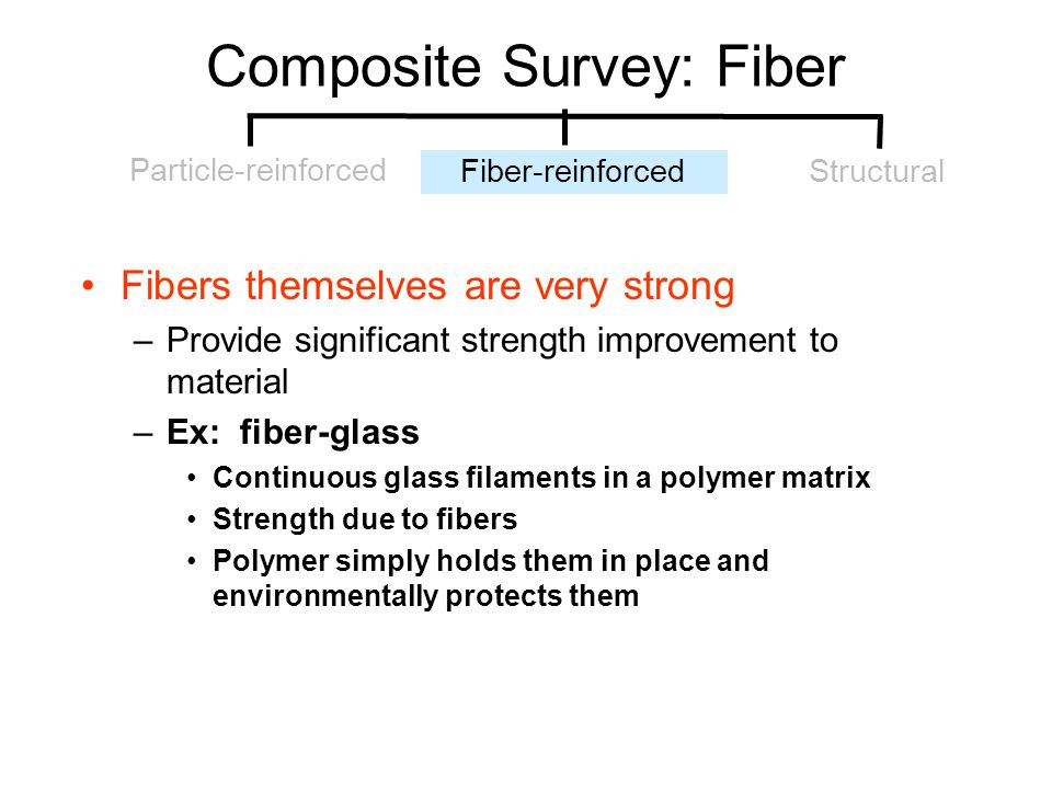 Composite Survey: Fiber Fibers themselves are very strong –Provide significant strength improvement to material –Ex: fiber-glass Continuous glass fila
