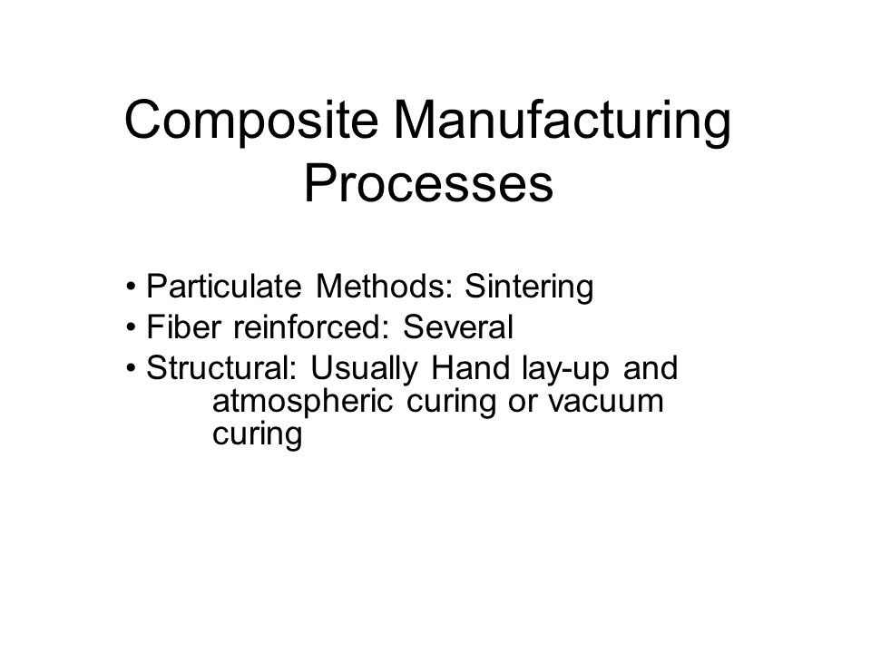 Composite Manufacturing Processes Particulate Methods: Sintering Fiber reinforced: Several Structural: Usually Hand lay-up and atmospheric curing or v