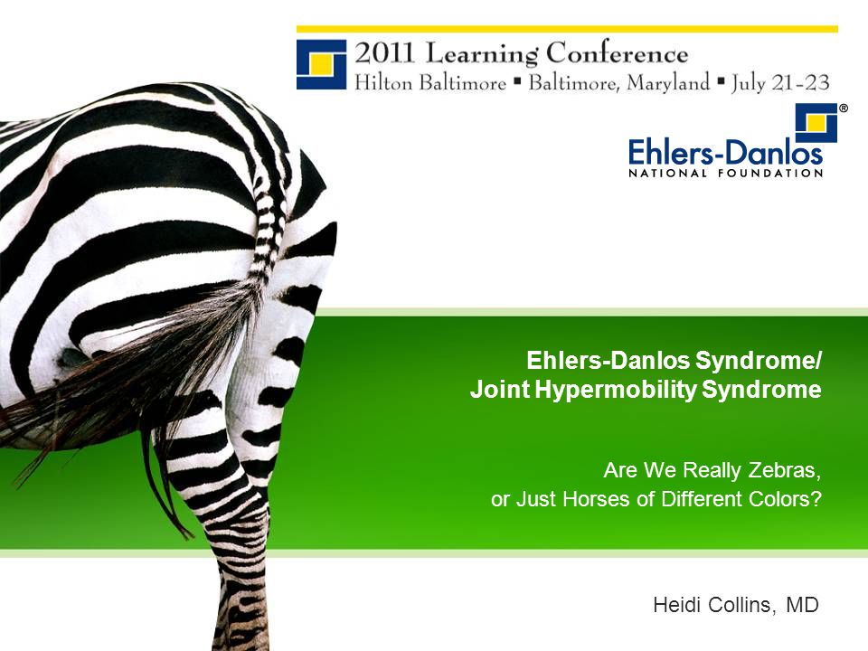 Ehlers-Danlos Syndrome/ Joint Hypermobility Syndrome Are We Really Zebras, or Just Horses of Different Colors? Heidi Collins, MD