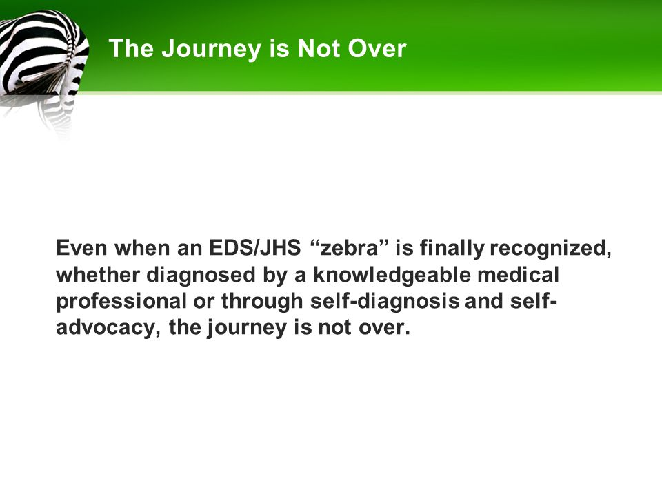 "The Journey is Not Over Even when an EDS/JHS ""zebra"" is finally recognized, whether diagnosed by a knowledgeable medical professional or through self-"