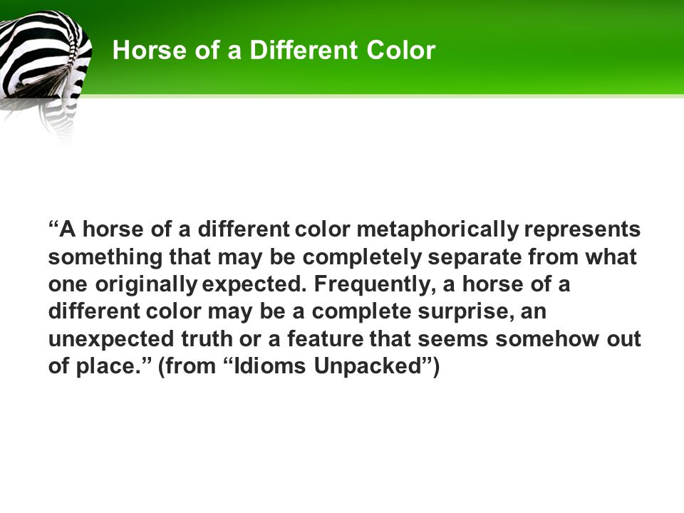 "Horse of a Different Color ""A horse of a different color metaphorically represents something that may be completely separate from what one originally"