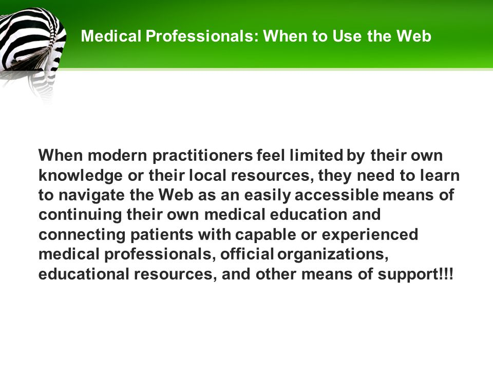 Medical Professionals: When to Use the Web When modern practitioners feel limited by their own knowledge or their local resources, they need to learn