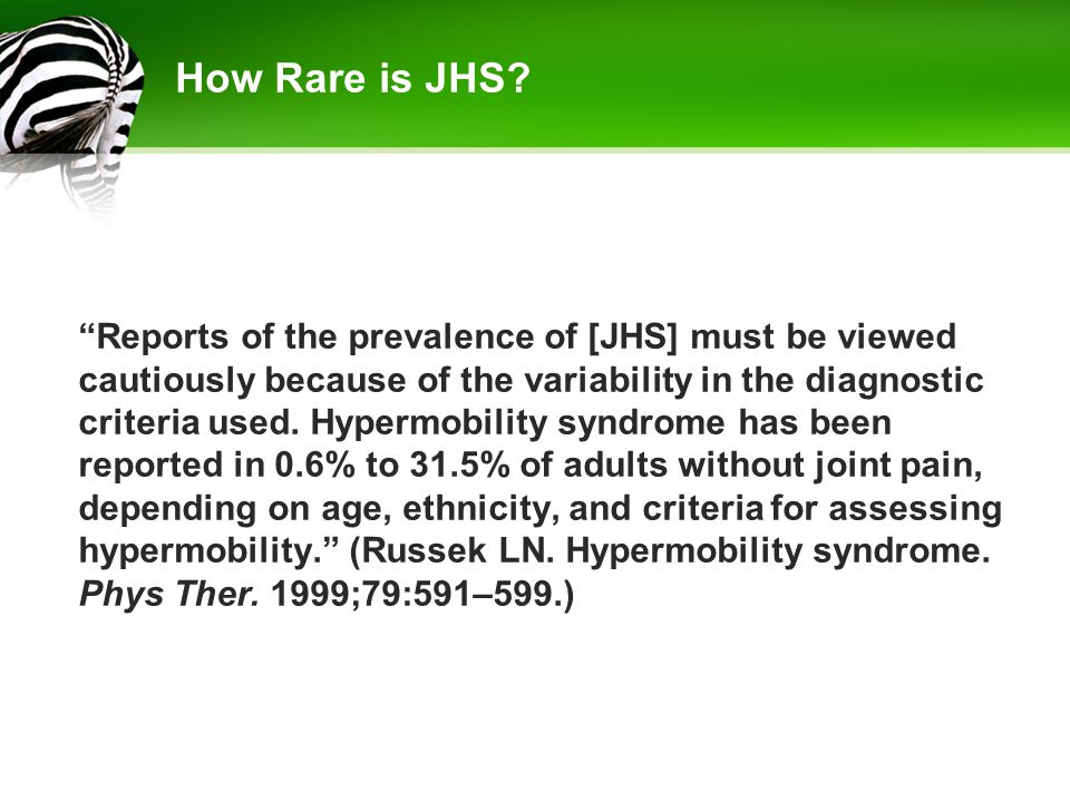 "How Rare is JHS? ""Reports of the prevalence of [JHS] must be viewed cautiously because of the variability in the diagnostic criteria used. Hypermobili"