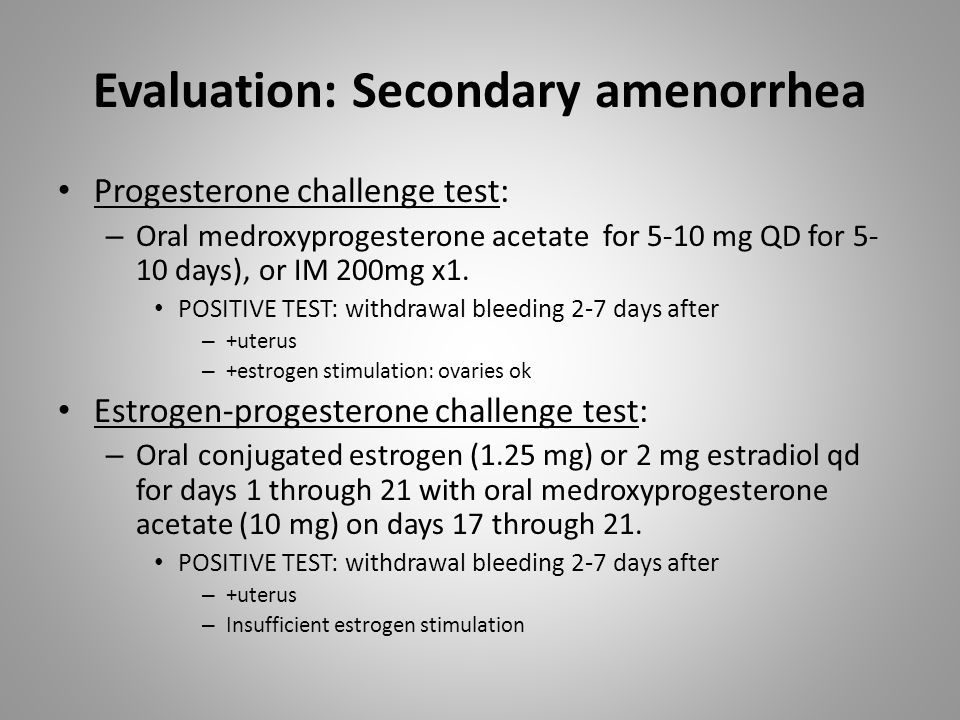 Evaluation: Secondary amenorrhea Progesterone challenge test: – Oral medroxyprogesterone acetate for 5-10 mg QD for 5- 10 days), or IM 200mg x1.