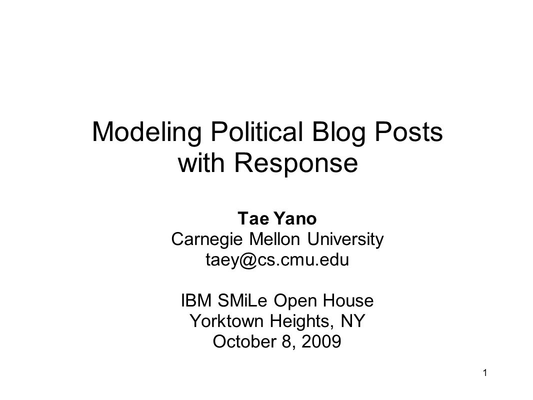 1 Modeling Political Blog Posts with Response Tae Yano Carnegie Mellon University taey@cs.cmu.edu IBM SMiLe Open House Yorktown Heights, NY October 8, 2009