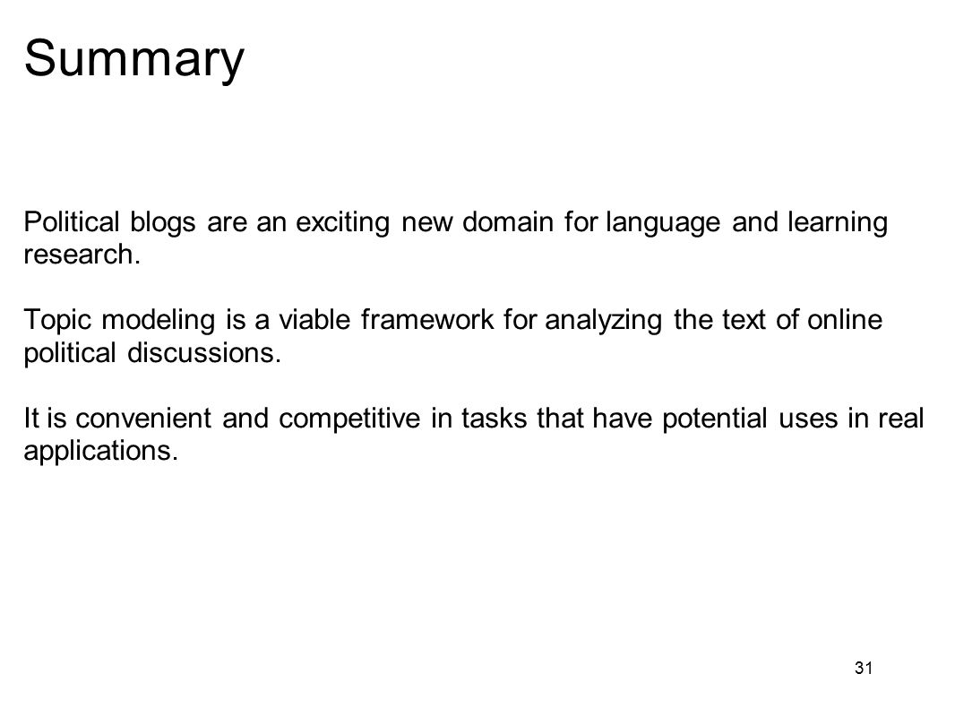 31 Summary Political blogs are an exciting new domain for language and learning research. Topic modeling is a viable framework for analyzing the text